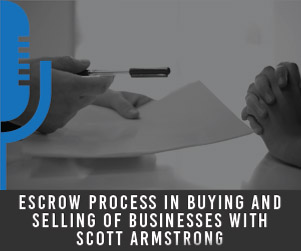 #6 Escrow Process in Buying and Selling of Businesses with Scott Armstrong
